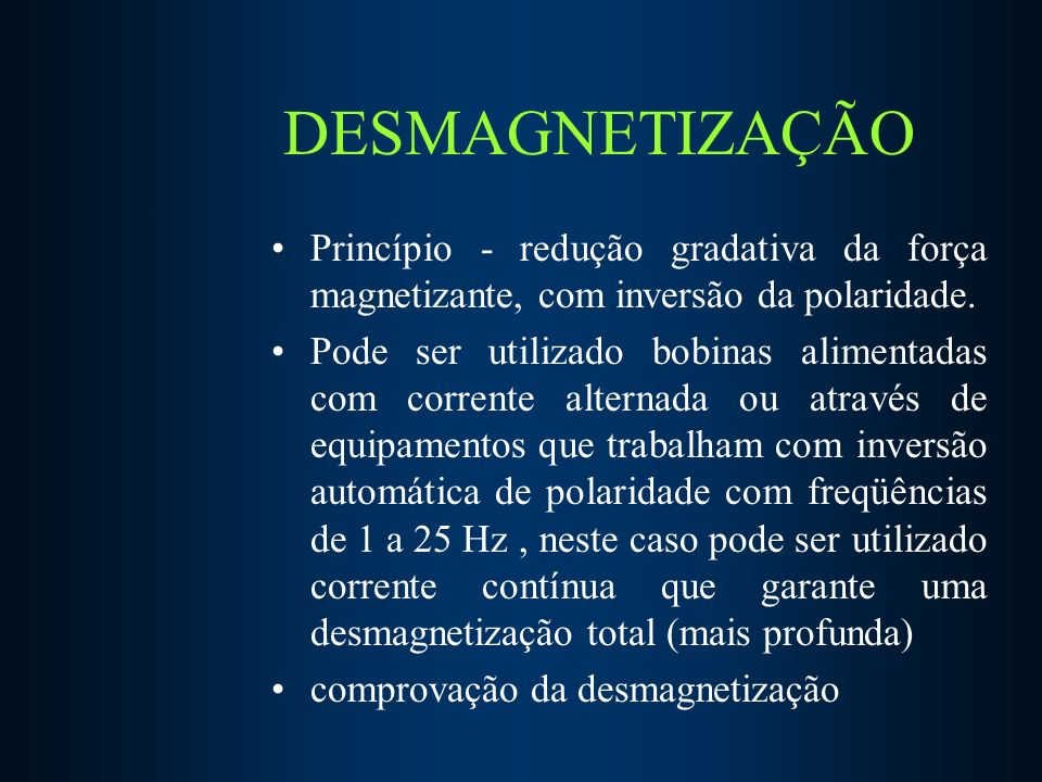 DESMAGNETIZAÇÃO Princípio - redução gradativa da força magnetizante, com inversão da polaridade.