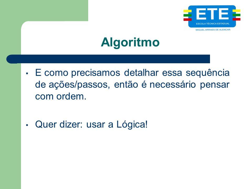 Algoritmo E como precisamos detalhar essa sequência de ações/passos, então é necessário pensar com ordem.