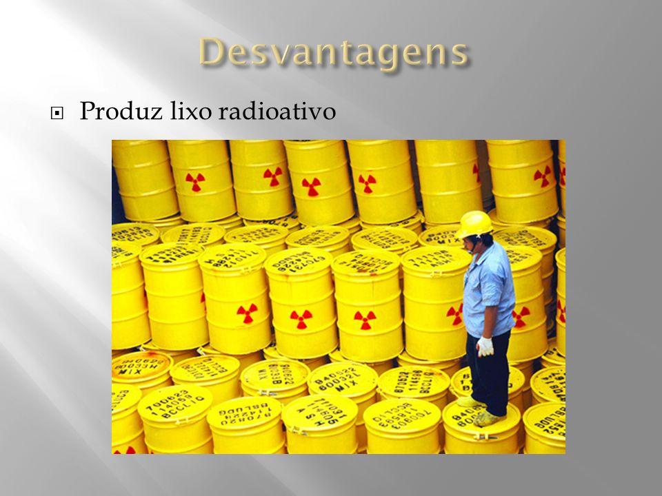 Desvantagens Produz lixo radioativo