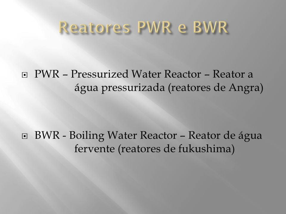 Reatores PWR e BWR PWR – Pressurized Water Reactor – Reator a água pressurizada (reatores de Angra)