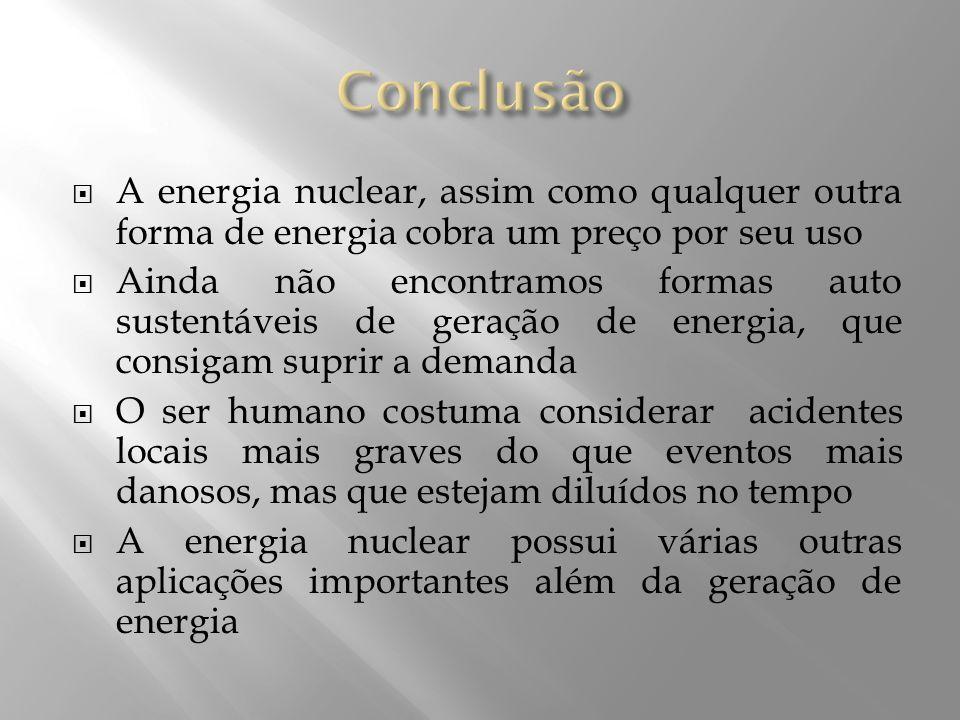 Conclusão A energia nuclear, assim como qualquer outra forma de energia cobra um preço por seu uso.