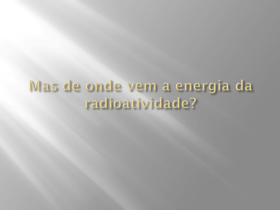 Mas de onde vem a energia da radioatividade