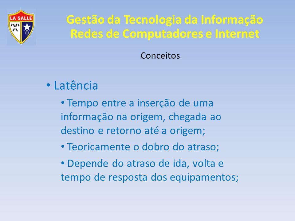 Conceitos Latência. Tempo entre a inserção de uma informação na origem, chegada ao destino e retorno até a origem;