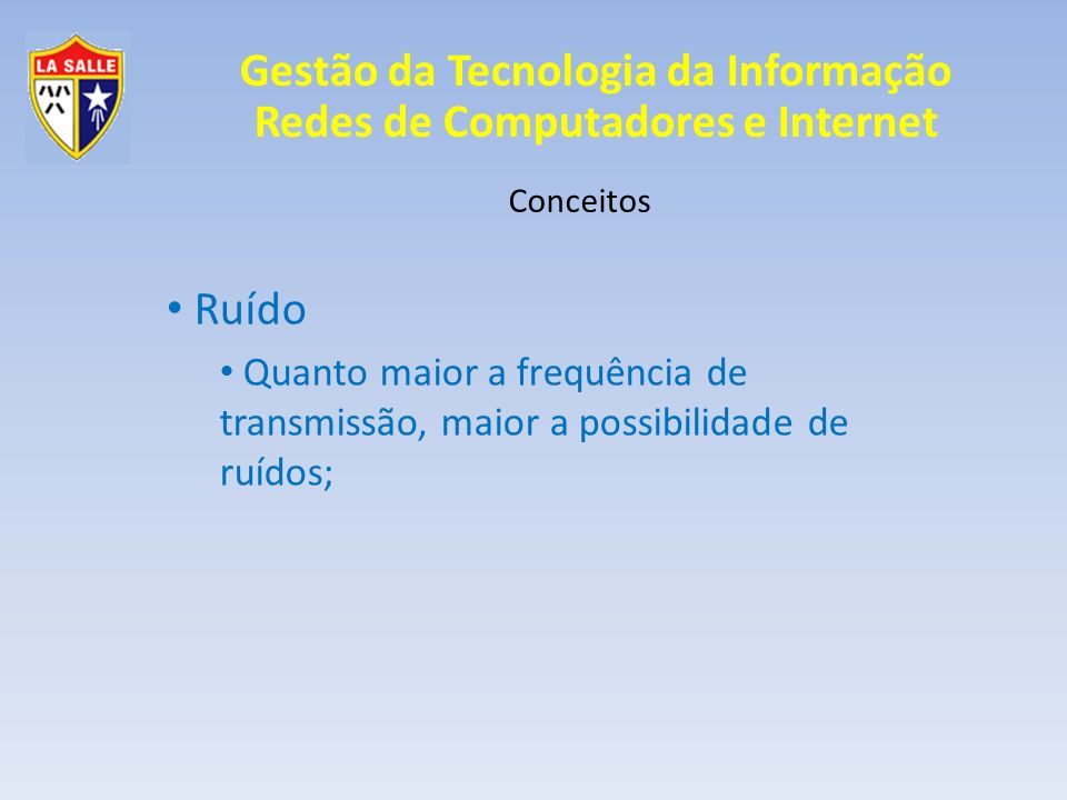 Conceitos Ruído Quanto maior a frequência de transmissão, maior a possibilidade de ruídos;