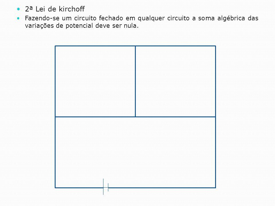2ª Lei de kirchoff Fazendo-se um circuito fechado em qualquer circuito a soma algébrica das variações de potencial deve ser nula.