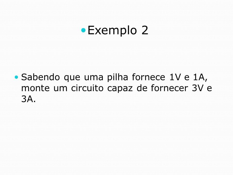 Exemplo 2 Sabendo que uma pilha fornece 1V e 1A, monte um circuito capaz de fornecer 3V e 3A.