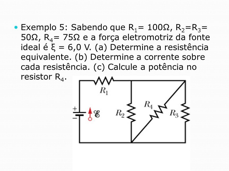 Exemplo 5: Sabendo que R1= 100Ω, R2=R3= 50Ω, R4= 75Ω e a força eletromotriz da fonte ideal é ξ = 6,0 V.