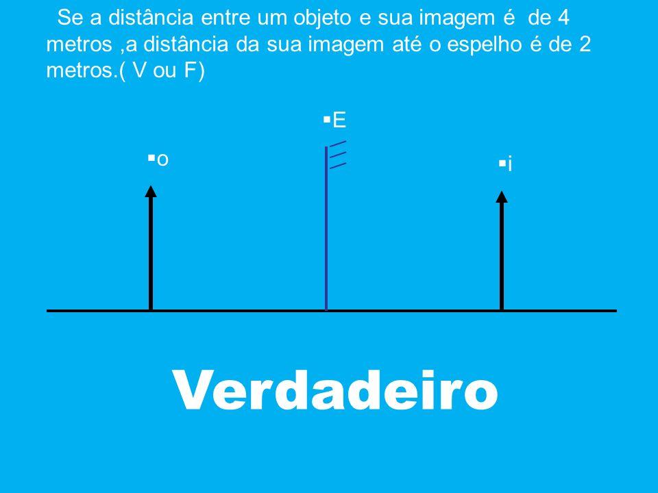 Se a distância entre um objeto e sua imagem é de 4 metros ,a distância da sua imagem até o espelho é de 2 metros.( V ou F)