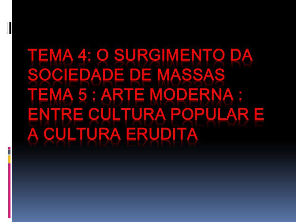 Tema 4: O surgimento da Sociedade de Massas Tema 5 : Arte Moderna : entre cultura popular e a cultura erudita