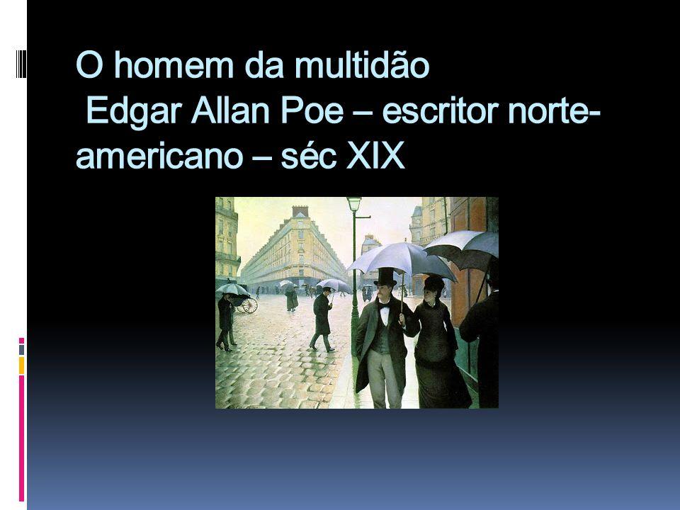 O homem da multidão Edgar Allan Poe – escritor norte-americano – séc XIX