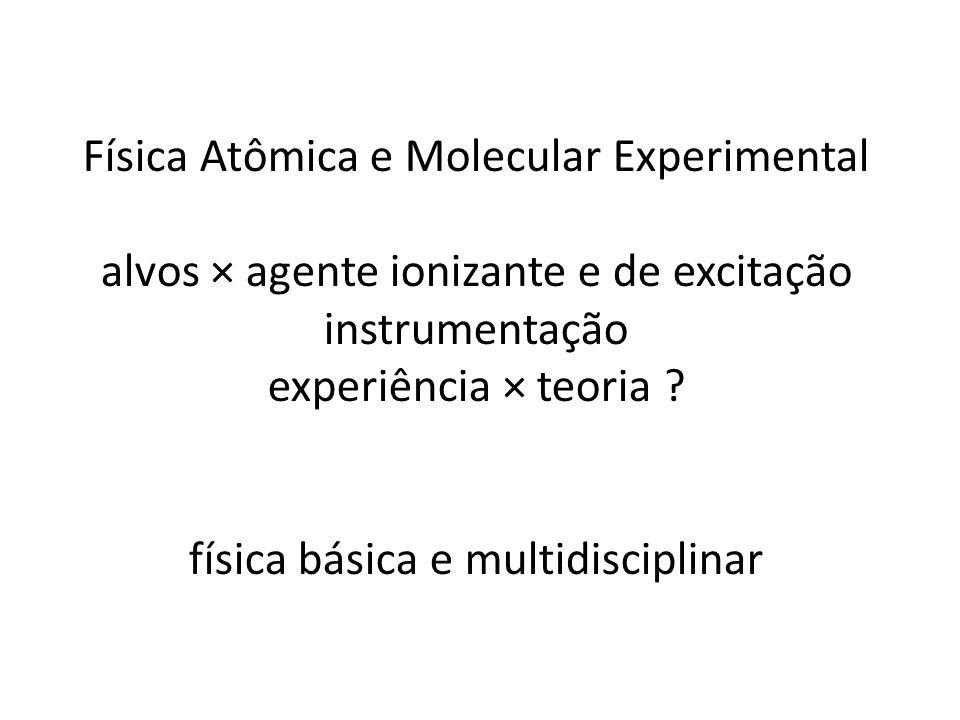 Física Atômica e Molecular Experimental alvos × agente ionizante e de excitação instrumentação experiência × teoria .