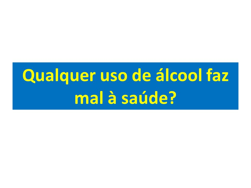 Qualquer uso de álcool faz mal à saúde