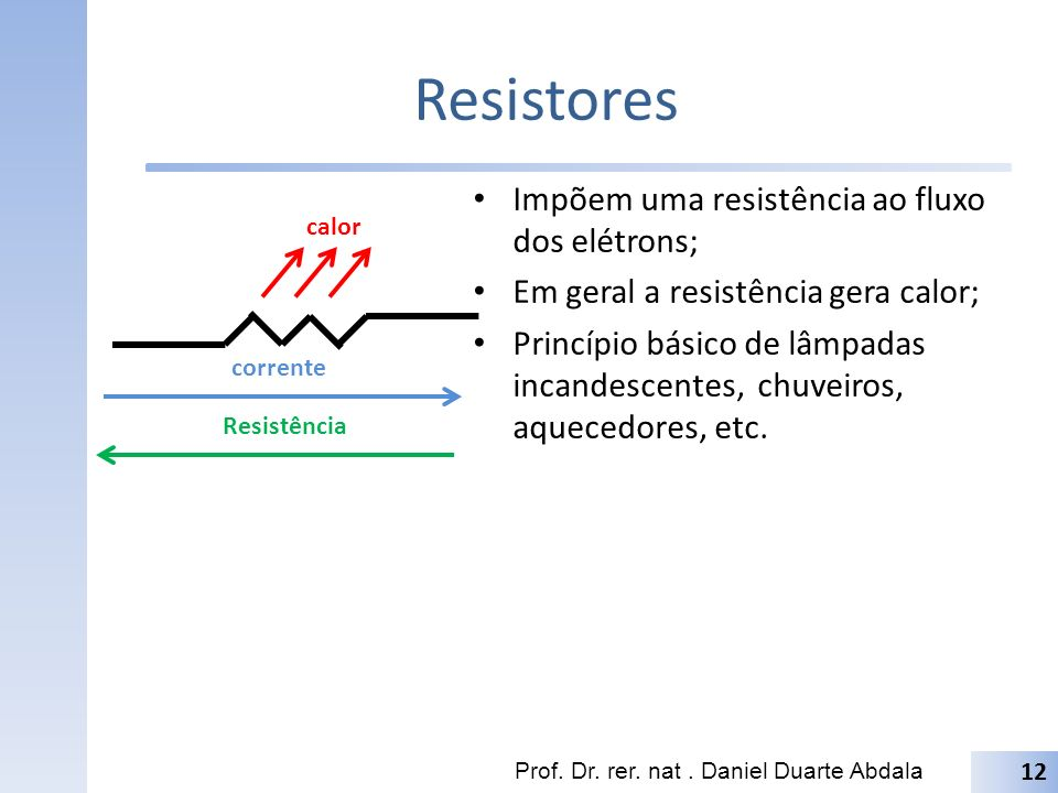 Resistores Impõem uma resistência ao fluxo dos elétrons;