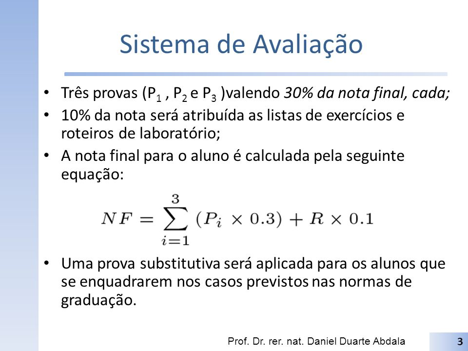 Sistema de Avaliação Três provas (P1 , P2 e P3 )valendo 30% da nota final, cada;