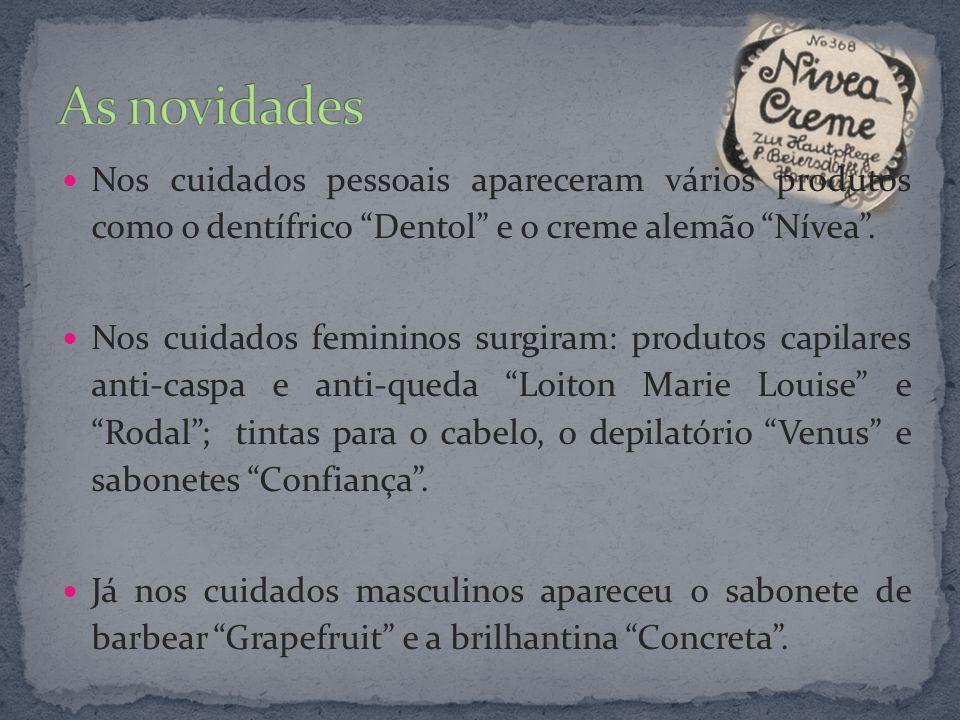 As novidades Nos cuidados pessoais apareceram vários produtos como o dentífrico Dentol e o creme alemão Nívea .