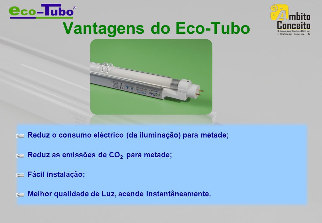 Vantagens do Eco-Tubo Reduz o consumo eléctrico (da iluminação) para metade; Reduz as emissões de CO2 para metade;