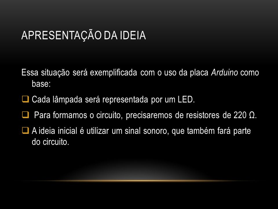 APRESENTAÇÃO DA IDEIA Essa situação será exemplificada com o uso da placa Arduino como base: Cada lâmpada será representada por um LED.