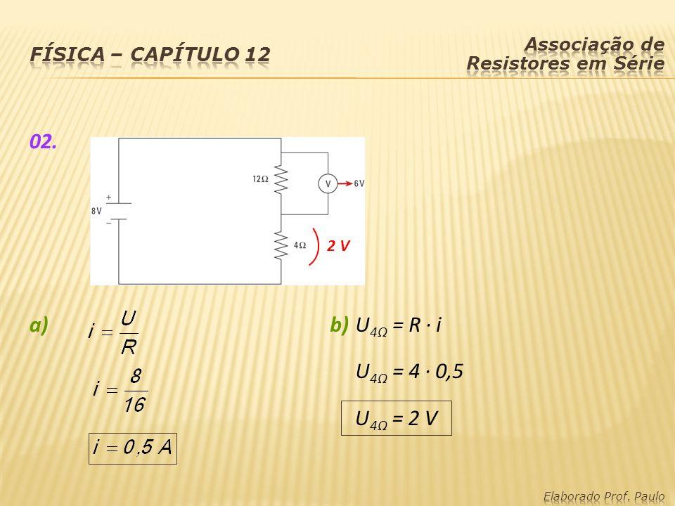 02. a) b) U4Ω = R · i U4Ω = 4 · 0,5 U4Ω = 2 V Física – capítulo 12