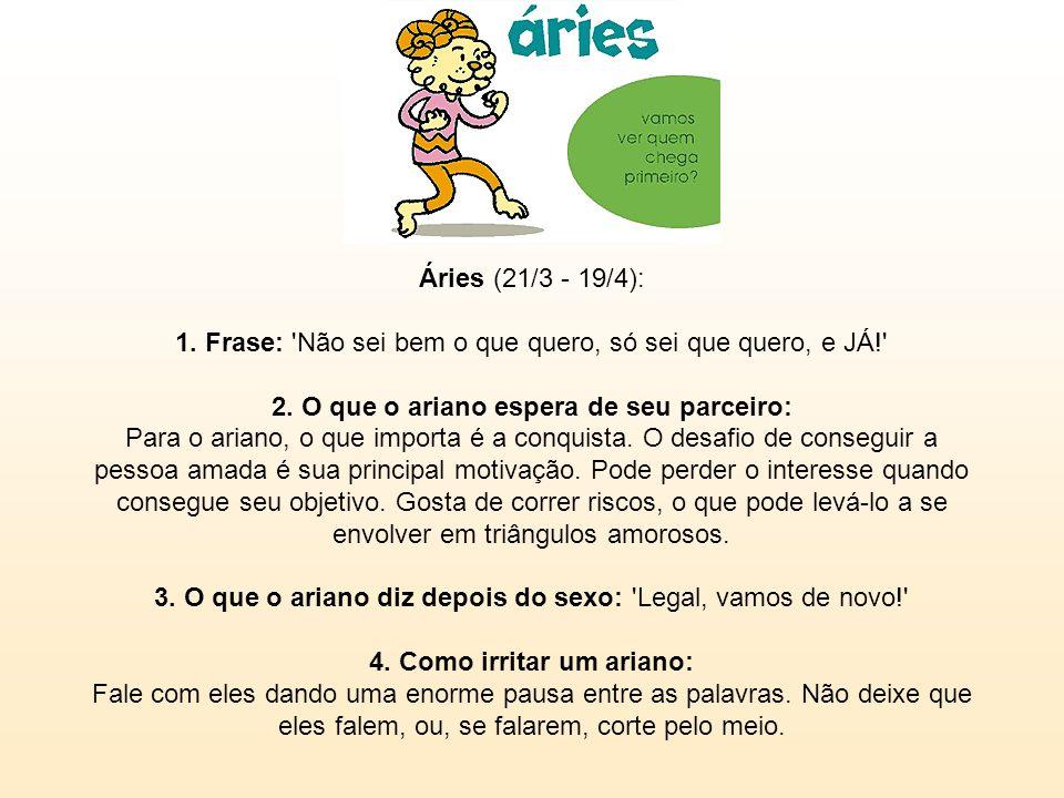 Áries (21/3 - 19/4): 1. Frase: Não sei bem o que quero, só sei que quero, e JÁ! 2.