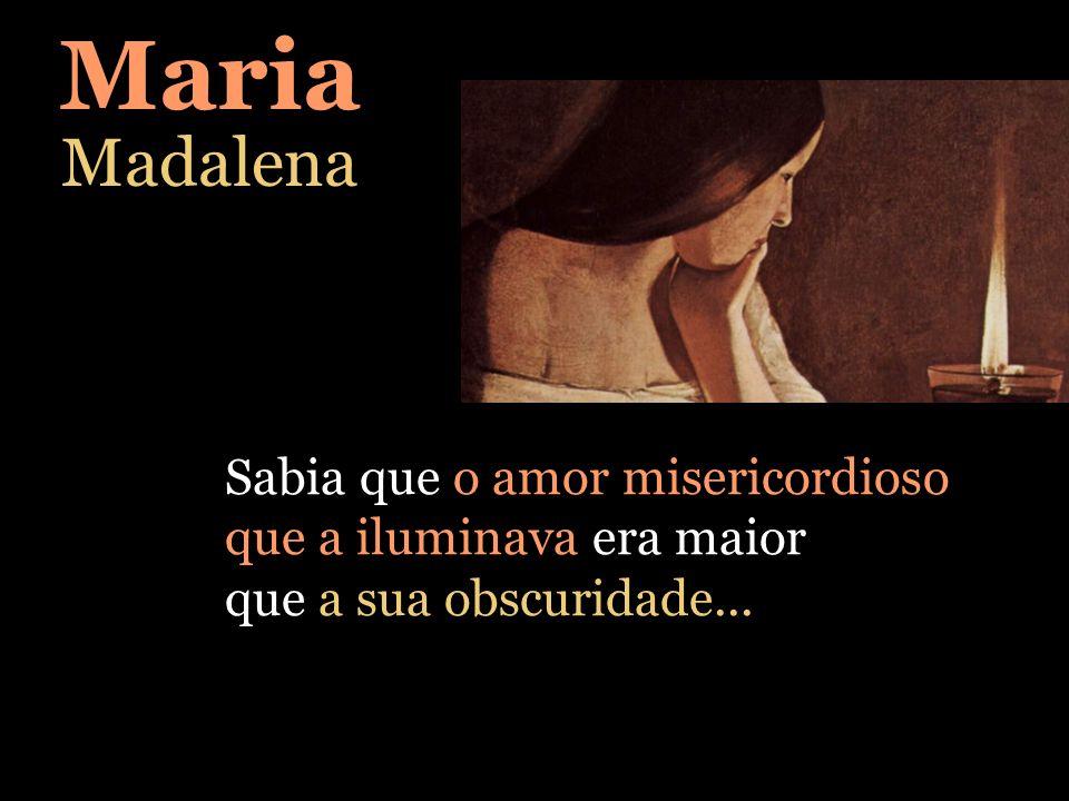 Maria Madalena Sabia que o amor misericordioso que a iluminava era maior que a sua obscuridade...