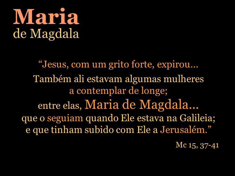 Maria de Magdala Jesus, com um grito forte, expirou...