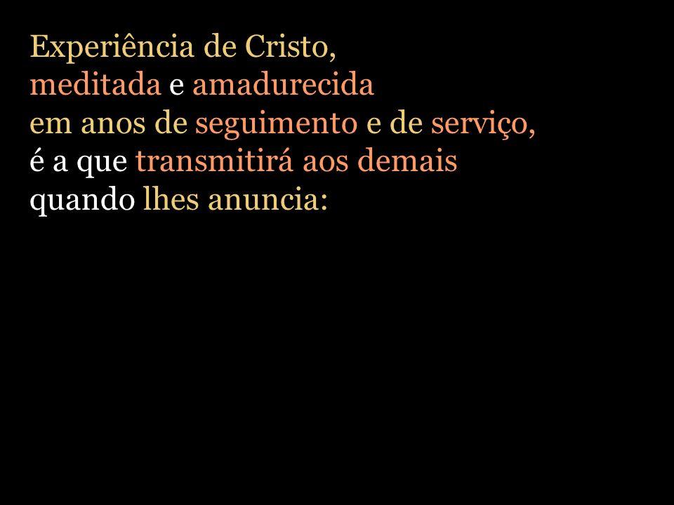 Experiência de Cristo, meditada e amadurecida. em anos de seguimento e de serviço, é a que transmitirá aos demais.