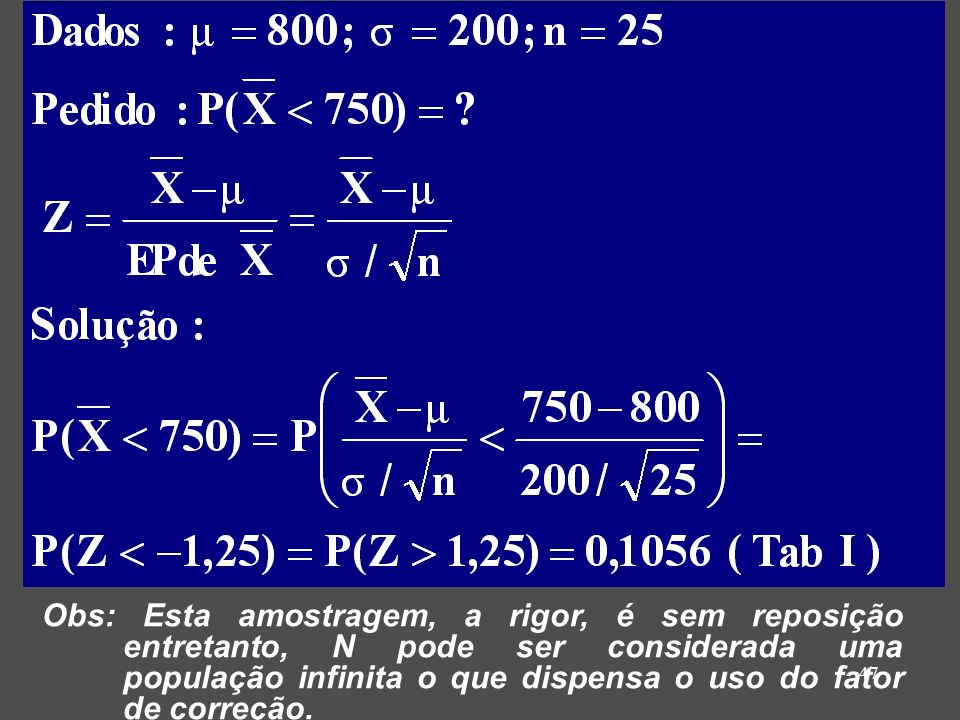 Obs: Esta amostragem, a rigor, é sem reposição entretanto, N pode ser considerada uma população infinita o que dispensa o uso do fator de correção.