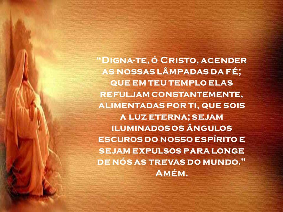 Digna-te, ó Cristo, acender as nossas lâmpadas da fé; que em teu templo elas refuljam constantemente, alimentadas por ti, que sois a luz eterna; sejam iluminados os ângulos escuros do nosso espírito e sejam expulsos para longe de nós as trevas do mundo. Amém.
