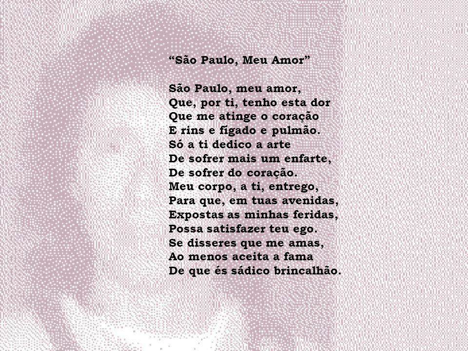 São Paulo, Meu Amor São Paulo, meu amor, Que, por ti, tenho esta dor. Que me atinge o coração. E rins e fígado e pulmão.