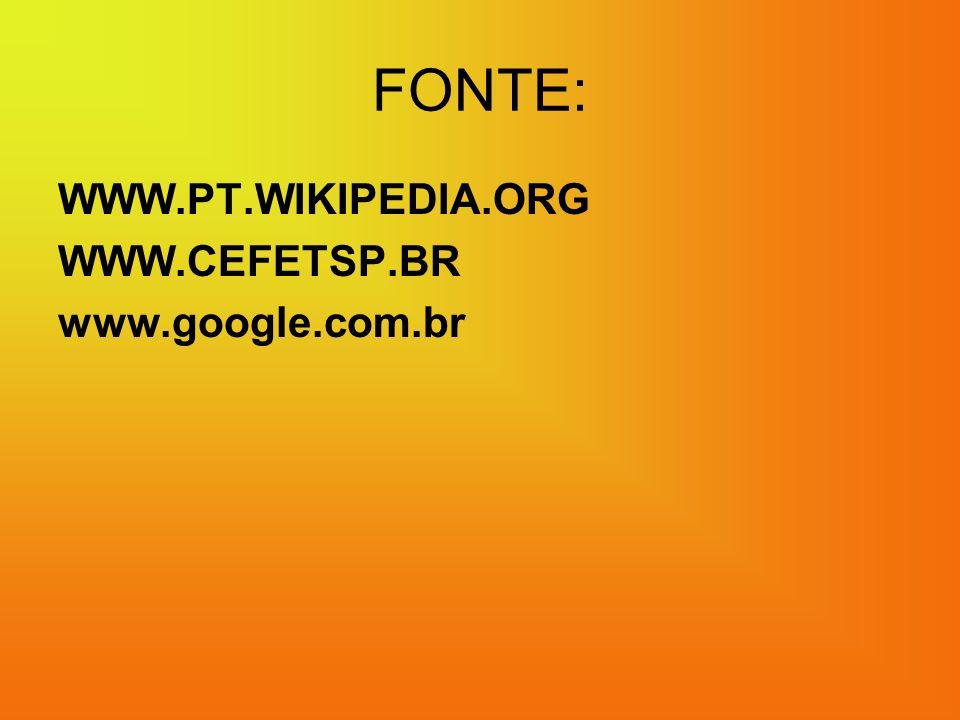 FONTE: WWW.PT.WIKIPEDIA.ORG WWW.CEFETSP.BR www.google.com.br