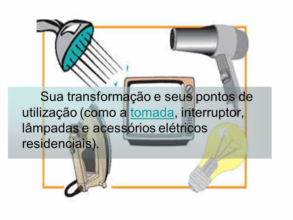 Sua transformação e seus pontos de utilização (como a tomada, interruptor, lâmpadas e acessórios elétricos residenciais).