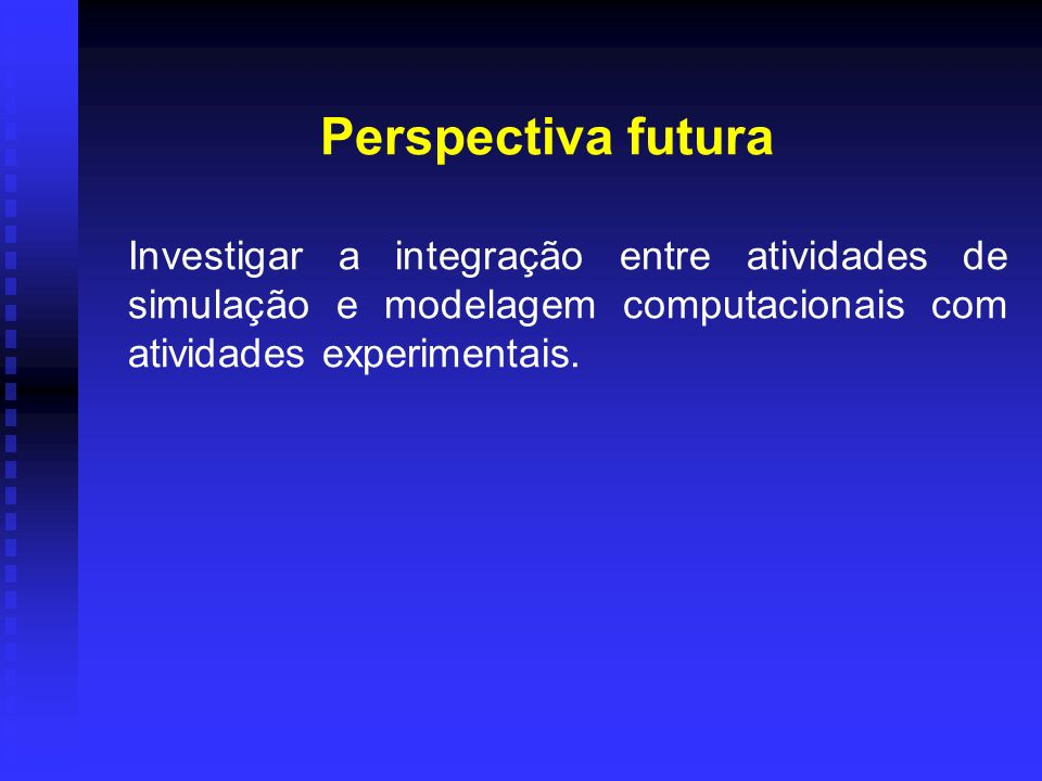 Perspectiva futura Investigar a integração entre atividades de simulação e modelagem computacionais com atividades experimentais.