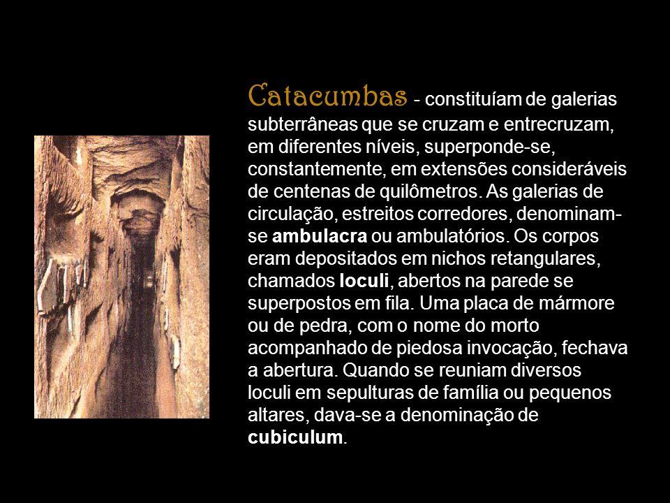 Catacumbas - constituíam de galerias subterrâneas que se cruzam e entrecruzam, em diferentes níveis, superponde-se, constantemente, em extensões consideráveis de centenas de quilômetros.