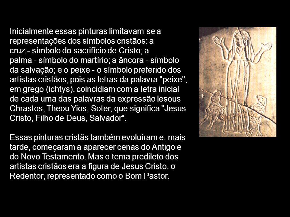 Inicialmente essas pinturas limitavam-se a representações dos símbolos cristãos: a cruz ‑ símbolo do sacrifício de Cristo; a palma ‑ símbolo do martírio; a âncora ‑ símbolo da salvação; e o peixe ‑ o símbolo preferido dos artistas cristãos, pois as letras da palavra peixe , em grego (ichtys), coincidiam com a letra inicial de cada uma das palavras da expressão lesous Chrastos, Theou Yios, Soter, que significa Jesus Cristo, Filho de Deus, Salvador .