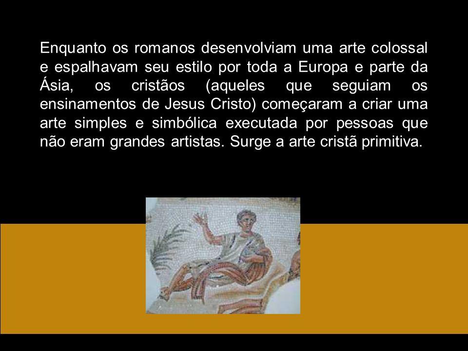 Enquanto os romanos desenvolviam uma arte colossal e espalhavam seu estilo por toda a Europa e parte da Ásia, os cristãos (aqueles que seguiam os ensinamentos de Jesus Cristo) começaram a criar uma arte simples e simbólica executada por pessoas que não eram grandes artistas.