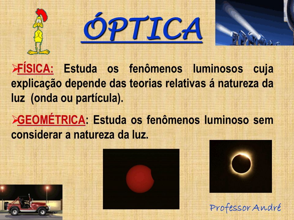 ÓPTICA FÍSICA: Estuda os fenômenos luminosos cuja explicação depende das teorias relativas á natureza da luz (onda ou partícula).