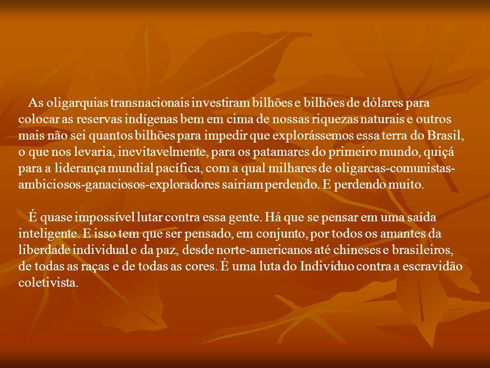 As oligarquias transnacionais investiram bilhões e bilhões de dólares para colocar as reservas indígenas bem em cima de nossas riquezas naturais e outros mais não sei quantos bilhões para impedir que explorássemos essa terra do Brasil, o que nos levaria, inevitavelmente, para os patamares do primeiro mundo, quiçá para a liderança mundial pacífica, com a qual milhares de oligarcas-comunistas-ambiciosos-ganaciosos-exploradores sairiam perdendo.