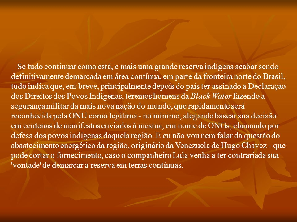 Se tudo continuar como está, e mais uma grande reserva indígena acabar sendo definitivamente demarcada em área contínua, em parte da fronteira norte do Brasil, tudo indica que, em breve, principalmente depois do país ter assinado a Declaração dos Direitos dos Povos Indígenas, teremos homens da Black Water fazendo a segurança militar da mais nova nação do mundo, que rapidamente será reconhecida pela ONU como legítima - no mínimo, alegando basear sua decisão em centenas de manifestos enviados à mesma, em nome de ONGs, clamando por defesa dos povos indígenas daquela região.