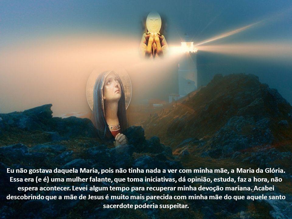 Eu não gostava daquela Maria, pois não tinha nada a ver com minha mãe, a Maria da Glória.