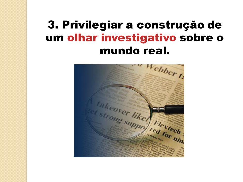 3. Privilegiar a construção de um olhar investigativo sobre o mundo real.