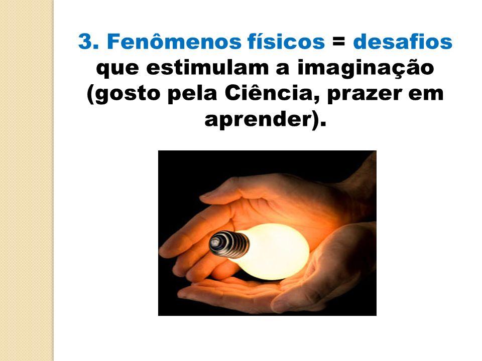 3. Fenômenos físicos = desafios que estimulam a imaginação (gosto pela Ciência, prazer em aprender).