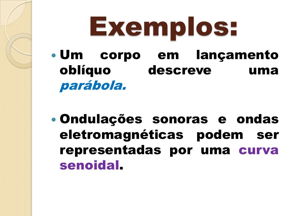 Exemplos: Um corpo em lançamento oblíquo descreve uma parábola.
