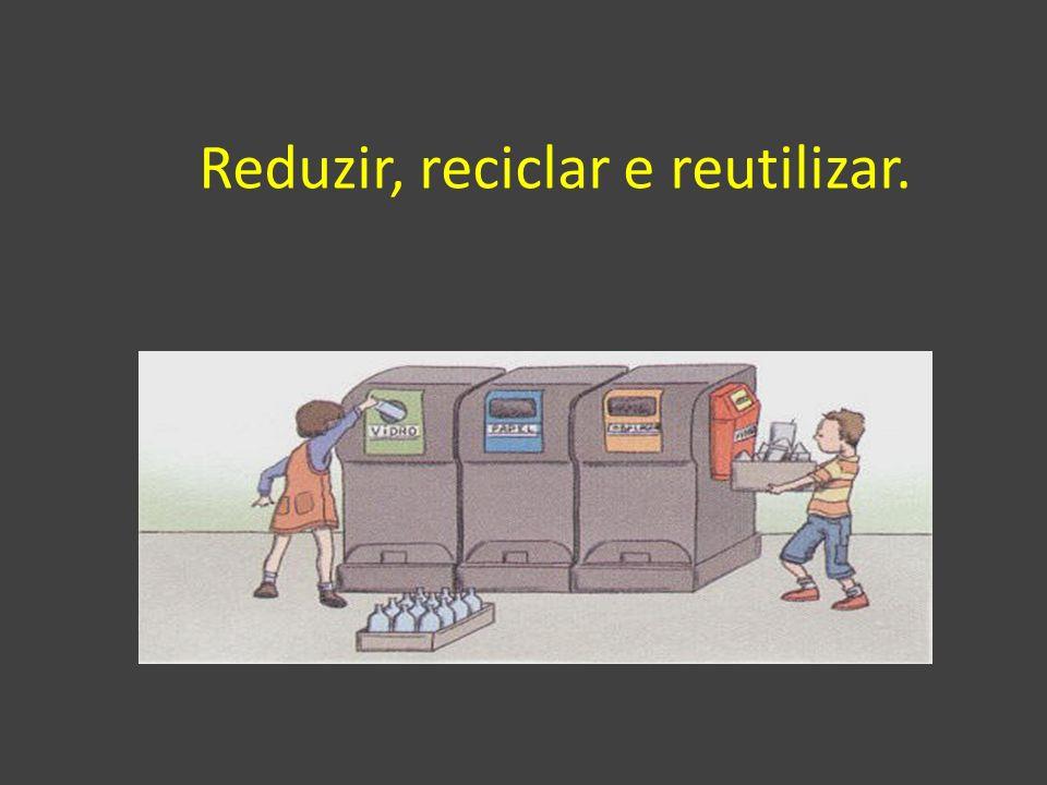 Reduzir, reciclar e reutilizar.