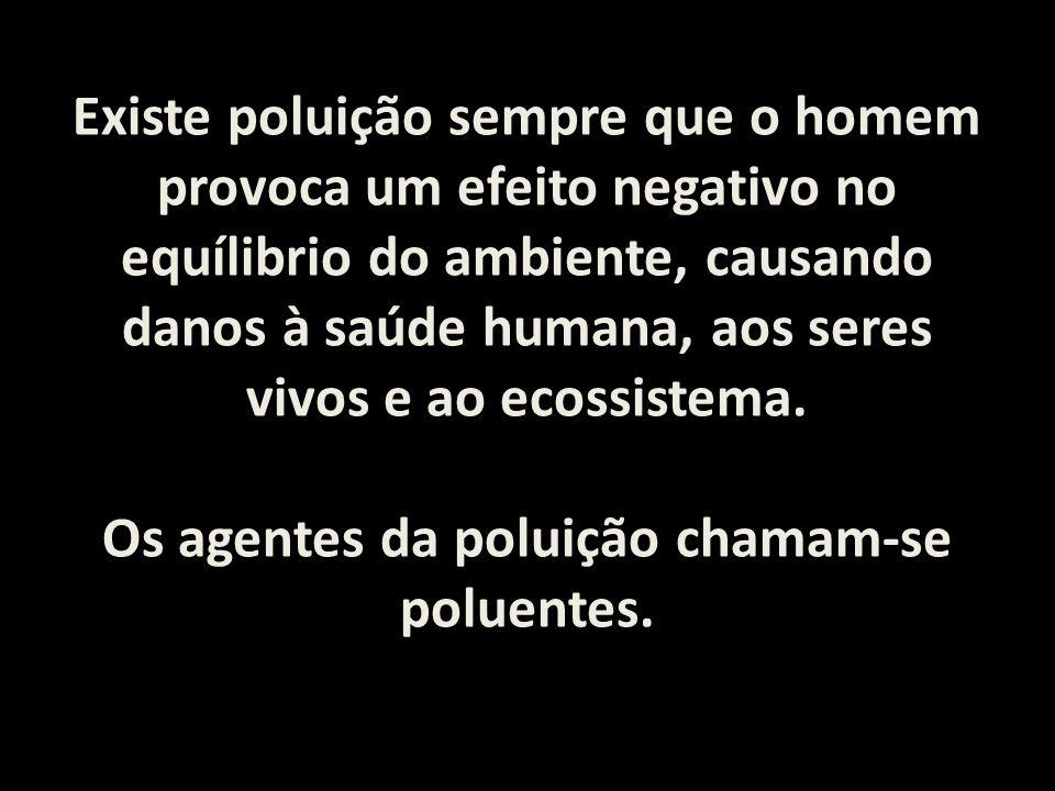 Os agentes da poluição chamam-se poluentes.