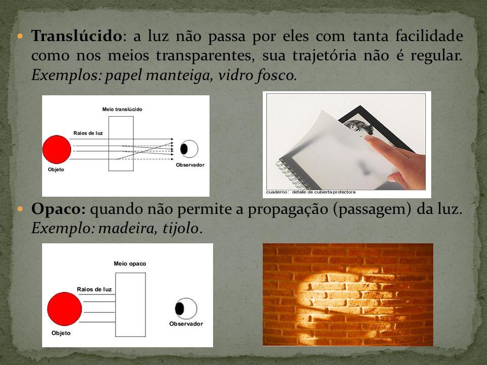 Translúcido: a luz não passa por eles com tanta facilidade como nos meios transparentes, sua trajetória não é regular. Exemplos: papel manteiga, vidro fosco.