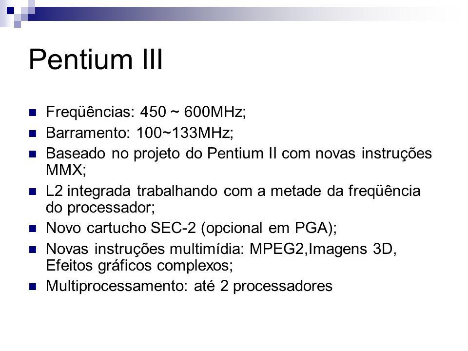 Pentium III Freqüências: 450 ~ 600MHz; Barramento: 100~133MHz;