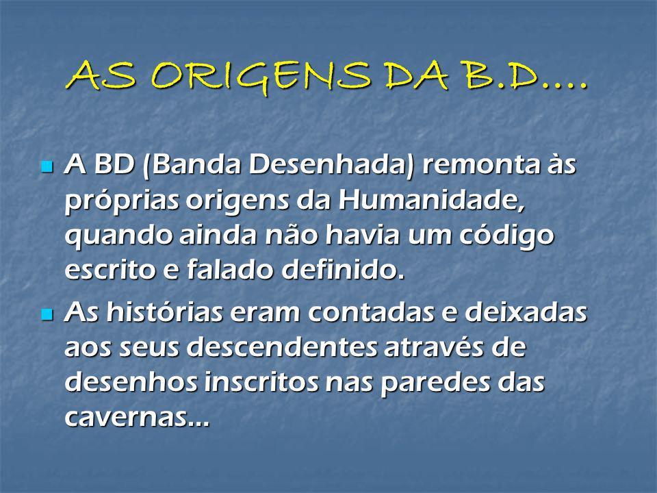 AS ORIGENS DA B.D.… A BD (Banda Desenhada) remonta às próprias origens da Humanidade, quando ainda não havia um código escrito e falado definido.