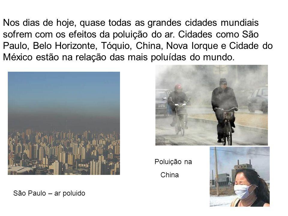Nos dias de hoje, quase todas as grandes cidades mundiais sofrem com os efeitos da poluição do ar. Cidades como São Paulo, Belo Horizonte, Tóquio, China, Nova Iorque e Cidade do México estão na relação das mais poluídas do mundo.
