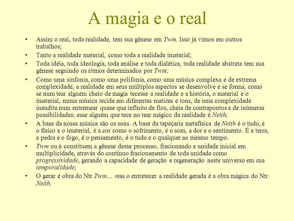 A magia e o real Assim o real, toda realidade, tem sua gênese em Twm. Isso já vimos em outros trabalhos;