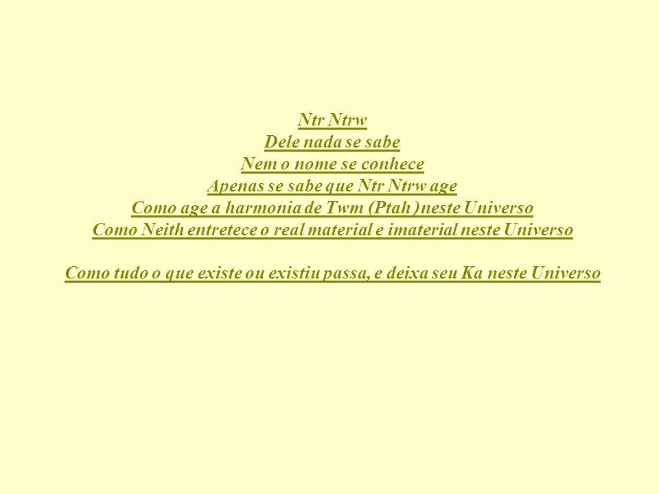Ntr Ntrw Dele nada se sabe Nem o nome se conhece Apenas se sabe que Ntr Ntrw age Como age a harmonia de Twm (Ptah) neste Universo Como Neith entretece o real material e imaterial neste Universo Como tudo o que existe ou existiu passa, e deixa seu Ka neste Universo